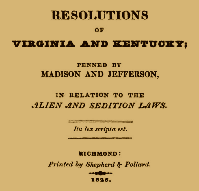 the kentucky resolutions of 1798 Virginia and kentucky resolutions, (1798), in us history, measures passed by the legislatures of virginia and kentucky as a protest against the federalist alien and sedition acts the resolutions were written by james madison and thomas jefferson (then vice president in the administration of john adams), but the role of.